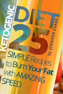 Ketogenic Diet : 25 Simple Recipes to Burn Your Fat with Amazing Speed