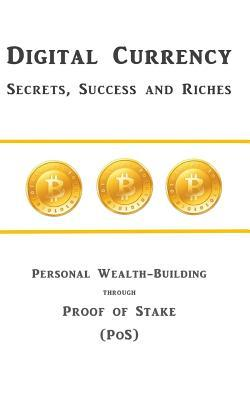 Digital Currency Secrets, Success and Riches: Personal Wealth-Building Through Proof of Stake (Pos)