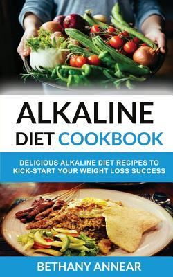 Alkaline Diet Cookbook : Delicious Alkaline Diet Recipes to Kick-Start Your Weight Loss