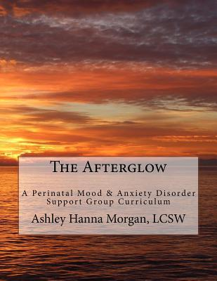 The Afterglow  A Perinatal Mood & Anxiety Disorder Support Group Curriculum