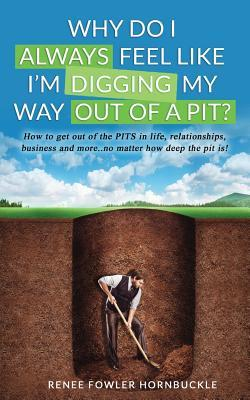 Why Do I Always Feel Like I'm Digging My Way Out of a Pit?  How to Get Out of the Pits in Life, Relationships and More... No Matter How Deep the Pit Is!