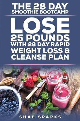 The 28 Day Smoothie Bootcamp : Lose 25 Pounds with 28 Day Rapid Weight Loss & Cleanse Plan