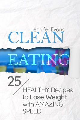 Clean Eating : 25 Healthy Recipes to Lose Weight with Amazing Speed