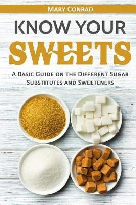 Know Your Sweets : A Basic Guide on the Different Sugar Substitutes and Sweeteners – Mary Conrad