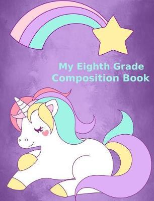 My Eighth Grade Composition Book / Unicorn Design / Wide Ruled School Paper