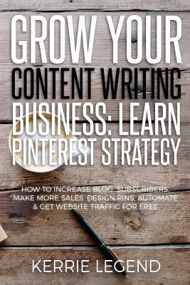Grow Your Content Writing Business: Learn Pinterest Strategy: How to Increase Blog Subscribers, Make More Sales, Design Pins, Automate & Get Website Traffic for Free