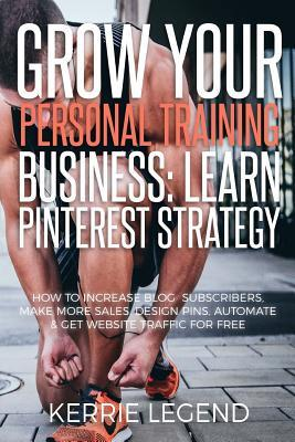 Grow Your Personal Training Business : Learn Pinterest Strategy: How to Increase Blog Subscribers, Make More Sales, Design Pins, Automate & Get Website Traffic for Free