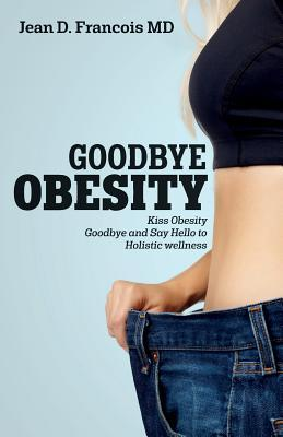 Goodbye Obesity : Kiss Obesity Goodbye and Say Hello to Holistic Wellness