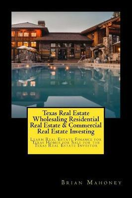 Texas Real Estate Wholesaling Residential Real Estate & Commercial Real Estate Investing: Learn Real Estate Finance for Texas Homes for Sale for the Texas Real Estate Investor