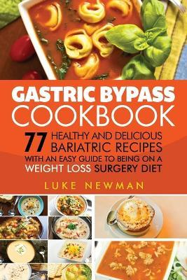 Gastric Bypass Cookbook: 77 Healthy and Delicious Bariatric Recipes with an Easy Guide to Being on a Weight Loss Surgery Diet