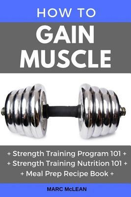 How to Gain Muscle : Three Manuscripts: Strength Training Program 101 + Strength Training Nutrition 101 + Meal Prep Recipe Book