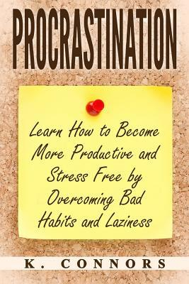 Procrastination  Learn How to Become More Productive and Stress Free by Overcoming Bad Habits and Laziness