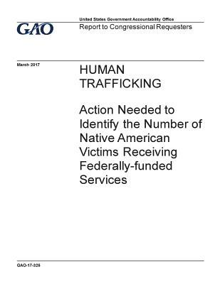 Human Trafficking, Action Needed to Identify the Number of Native American Victims Receiving Federally-Funded Services: Report to Congressional Requesters.