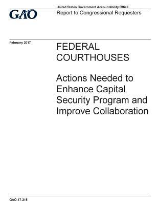 Federal Courthouses, Actions Needed to Enhance Capital Security Program and Improve Collaboration: Report to Congressional Requesters.