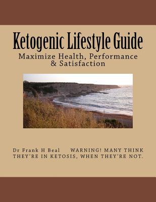 Ketogenic Lifestyle Guide : Maximize Health, Performance & Satisfaction – Dr Frank H Beal
