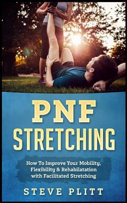 Pnf Stretching : How to Improve Your Mobility, Flexibility & Rehabilitation with Facilitated Stretching