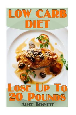 Low Carb Diet : Lose Up to 20 Pounds: (Low Carb Diet, Weight Loss) – Alice Bennett