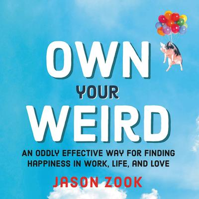 Own Your Weird  An Oddly Effective Way for Finding Happiness in Work, Life, and Love