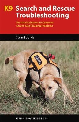 K9 Search and Rescue Troubleshooting : Practical Solutions To Common Search-Dog Training Problems