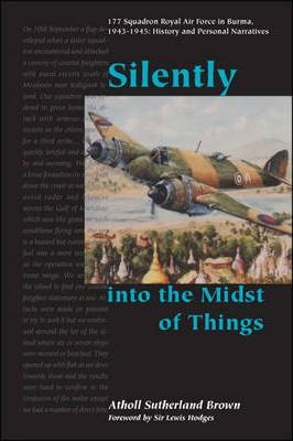 Silently into the Midst of Things  177 Squadron Royal Air Force in Burma, 1943-1945 - History and Personal Narratives