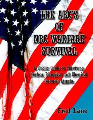 The ABC's of Nbc Warfare Survival  A Public Guide to Surviving Nuclear, Biological, and Chemical Terrorist Attacks