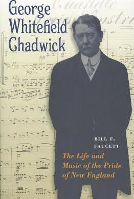 George Whitefield Chadwick : The Life and Music of the Pride of New England