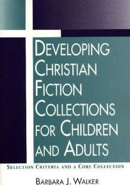 Developing Christian Fiction Collections for Children and Adults: Selection Criteria and a Core Collection