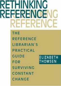 Rethinking Reference: The Reference Librarian's Practical Guide for Surviving Constant Change