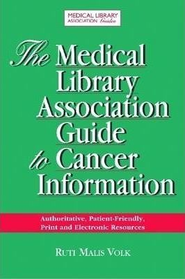 The Medical Library Association Guide to Cancer Information: The Most Authoritative, Patient-friendly Print and Electronic Information Sources