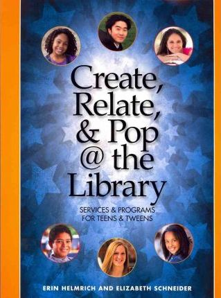 Create, Relate and Pop @ the Library  Services and Programs for Teens and Tweens