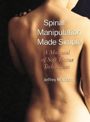 Spinal Manipulation Simple : A Manual of Soft Tissue Techniques a Manual of Soft Tissue Techniques – Jeffrey Maitland