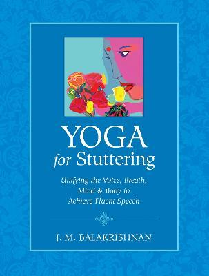 Yoga For Stuttering  Unifying the Voice, Breath, Mind & Body to Achieve Fluent Speech