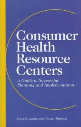 Consumer Health Resource Centers - A Guide to Successful Planning & Implementation (Paper Only): A Guide to Successful Planning and Implementation