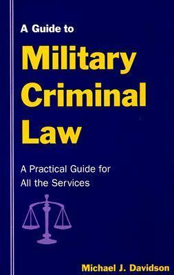 Guide to Military Criminal Law : A Practical Guide for All the Services
