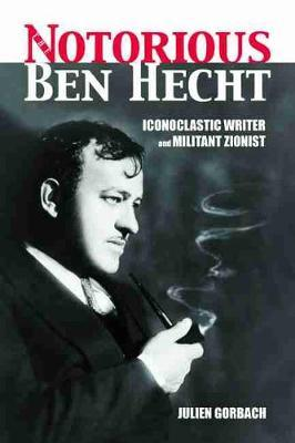 Notorious Ben Hecht  Iconoclastic Writer and Militant Zionist