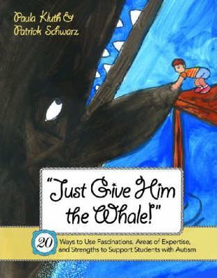 Just Give Him the Whale! : 20 Ways to Use Fascinations, Areas of Expertise, and Strengths to Support Students with Autism