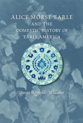 Alice Morse Earle and the Domestic History of America