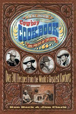 The All-American Cowboy Cookbook : Over 300 Recipes From the World's Greatest Cowboys