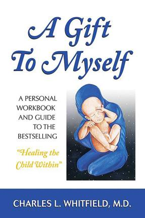 """A Gift to Myself : A Personal Workbook and Guide to """"Healing the Child Within"""""""
