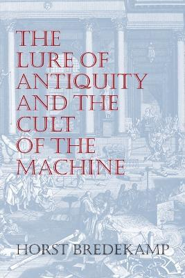The Lure of Antiquity and the Cult of the Machine : The Kunstkammer and the Evolution of Nature, Art and Technology