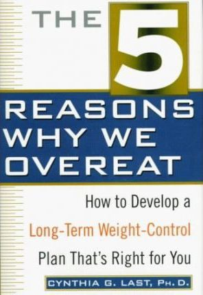 The 5 Reasons Why We Overeat : How to Develop a Long-Term Weight-Control Plan That's Right for You