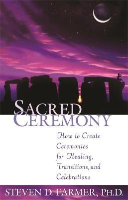 Sacred Ceremony : How to Create Ceremonies for Healing, Transitions and Celebrations