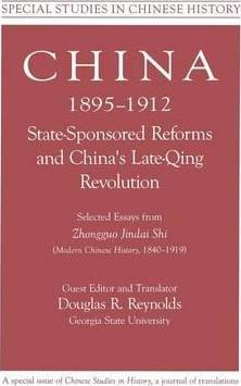 China, 1895-1912 State-Sponsored Reforms and China's Late-Qing Revolution: Selected Essays from Zhongguo Jindai Shi - Modern Chinese History, 1840-1919