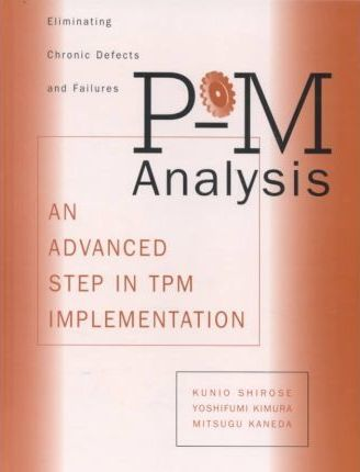 P-M Analysis : AN ADVANCED STEP IN TPM IMPLEMENTATION.
