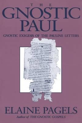 The Gnostic Paul  Gnostic Exegesis of the Pauline Letters