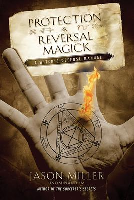 Protection and Reversal Magick : A Witch's Defense Manual