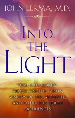 Into the Light : Real Life Stories About Angelic Visits, Visions of the Afterlife, and Other Pre-Death Experiences