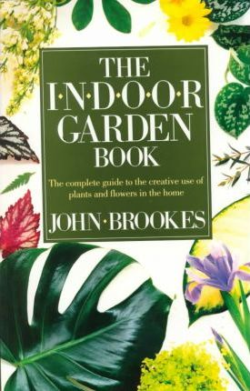 the indoor garden book the complete guide to the creative use of plants and flowers in the home