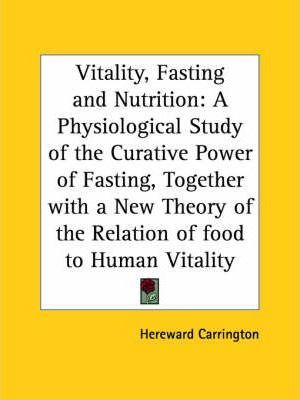Vitality, Fasting and Nutrition : A Physiological Study of the Curative Power of Fasting, Together with a New Theory of the Relation of Food to Human V – Hereward Carrington