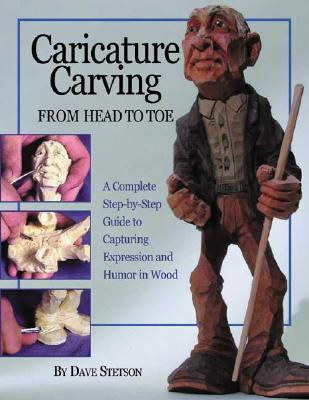 Caricature Carving from Head to Toe : A Complete Step-by-Step Guide to Capturing Expression and Humor in Wood